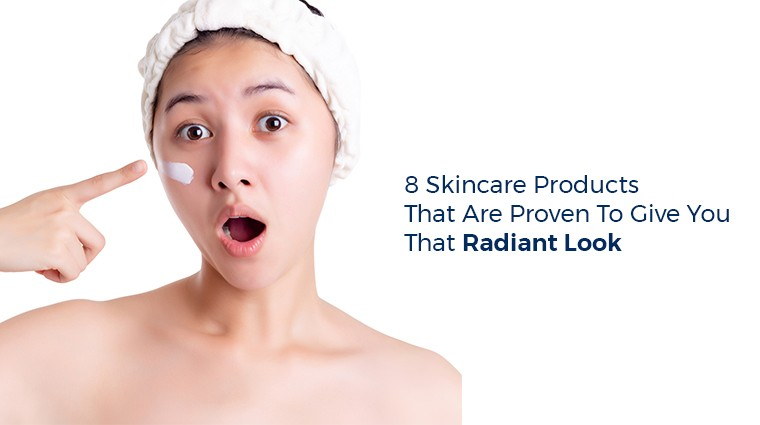 8 Skincare Products That are Proven to Give You That Radiant Look